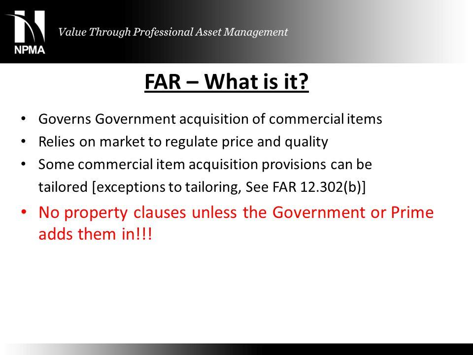 FAR – What is it Governs Government acquisition of commercial items. Relies on market to regulate price and quality.
