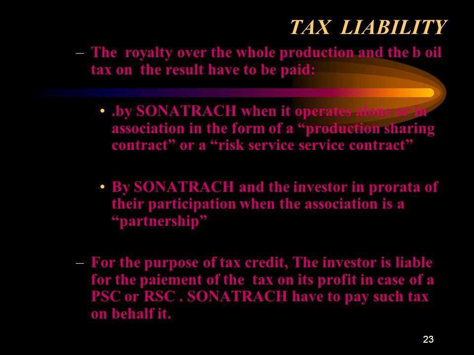 TAX LIABILITY The royalty over the whole production and the b oil tax on the result have to be paid: