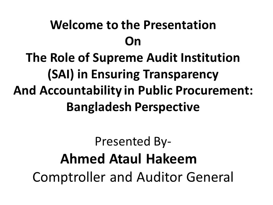 Welcome to the Presentation On The Role of Supreme Audit Institution (SAI) in Ensuring Transparency And Accountability in Public Procurement: Bangladesh Perspective Presented By- Ahmed Ataul Hakeem Comptroller and Auditor General