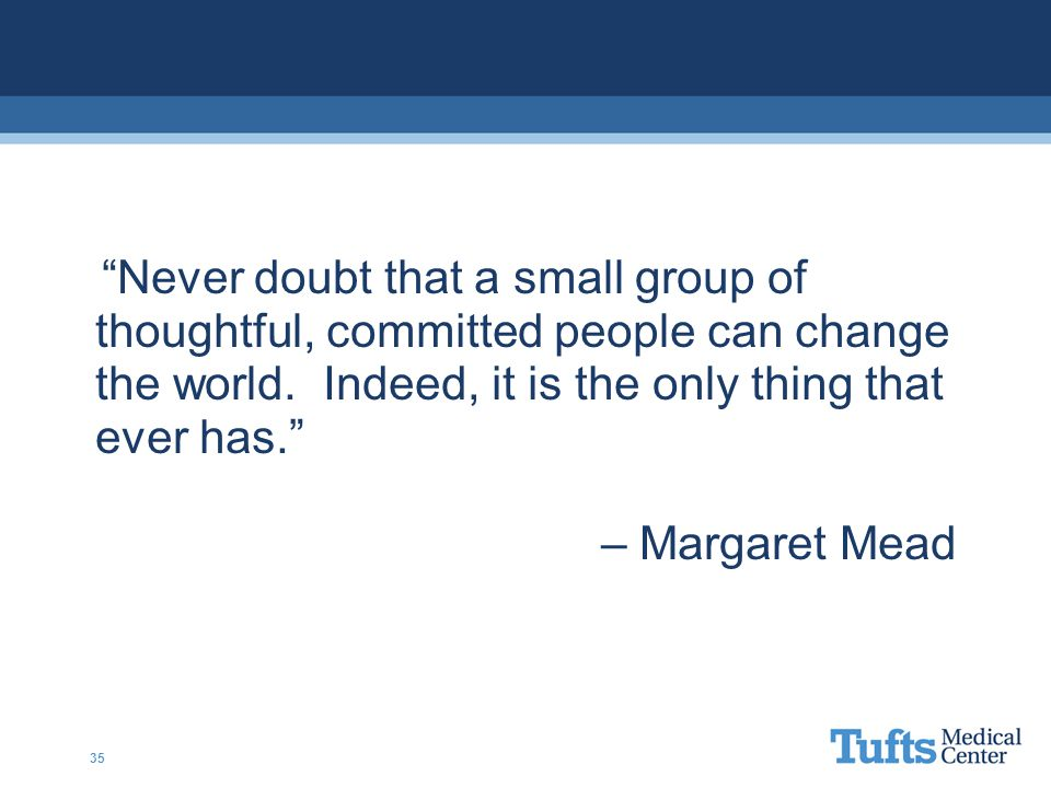 Never doubt that a small group of thoughtful, committed people can change the world.
