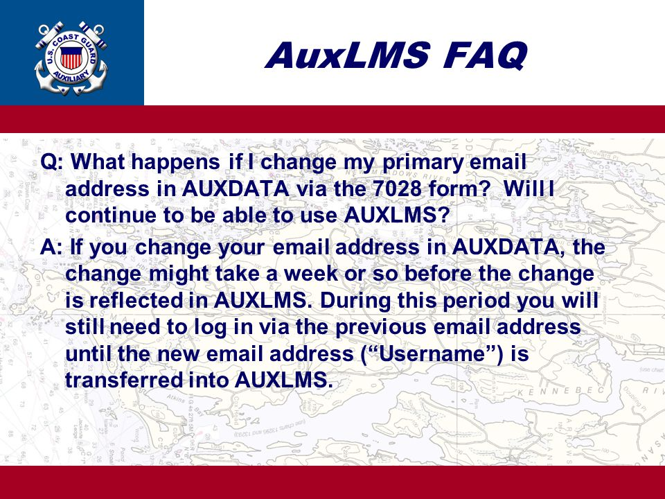 AuxLMS FAQ Q: What happens if I change my primary email address in AUXDATA via the 7028 form Will I continue to be able to use AUXLMS