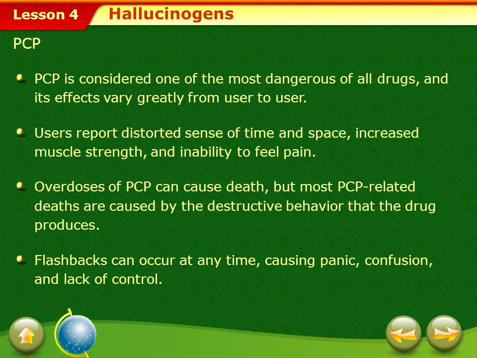 Hallucinogens PCP. PCP is considered one of the most dangerous of all drugs, and its effects vary greatly from user to user.
