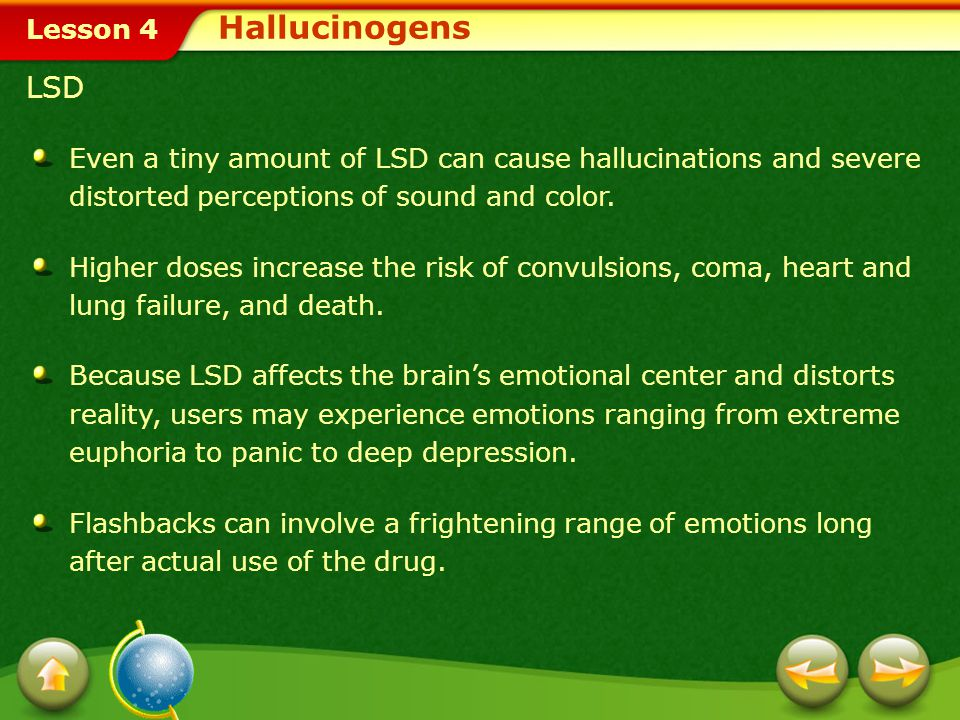 Hallucinogens LSD. Even a tiny amount of LSD can cause hallucinations and severe distorted perceptions of sound and color.