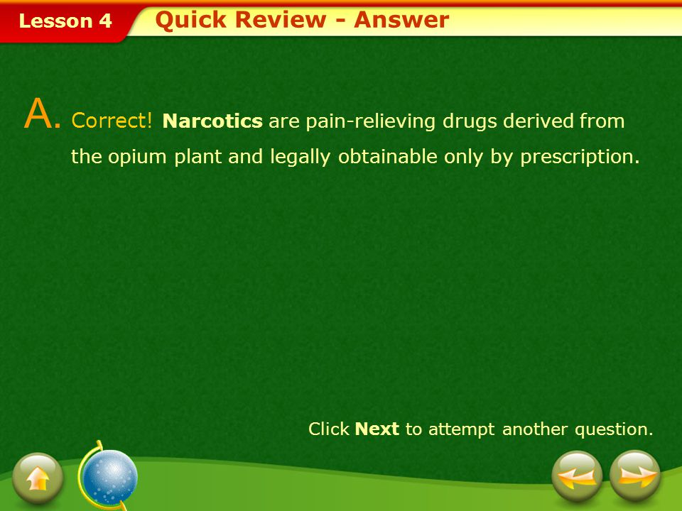 Quick Review - Answer A. Correct! Narcotics are pain-relieving drugs derived from the opium plant and legally obtainable only by prescription.