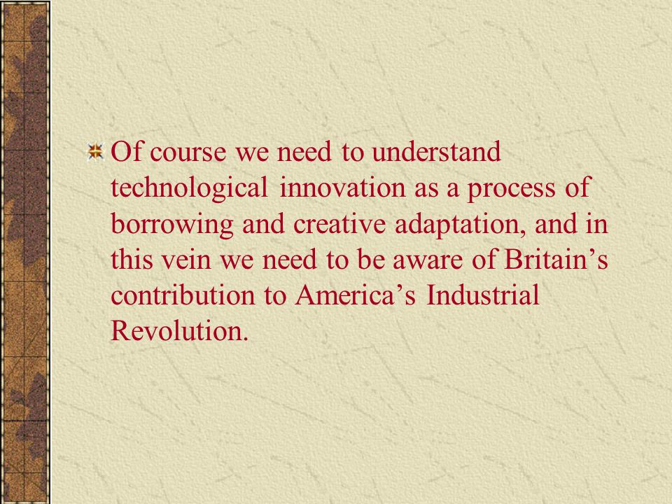 Of course we need to understand technological innovation as a process of borrowing and creative adaptation, and in this vein we need to be aware of Britain's contribution to America's Industrial Revolution.