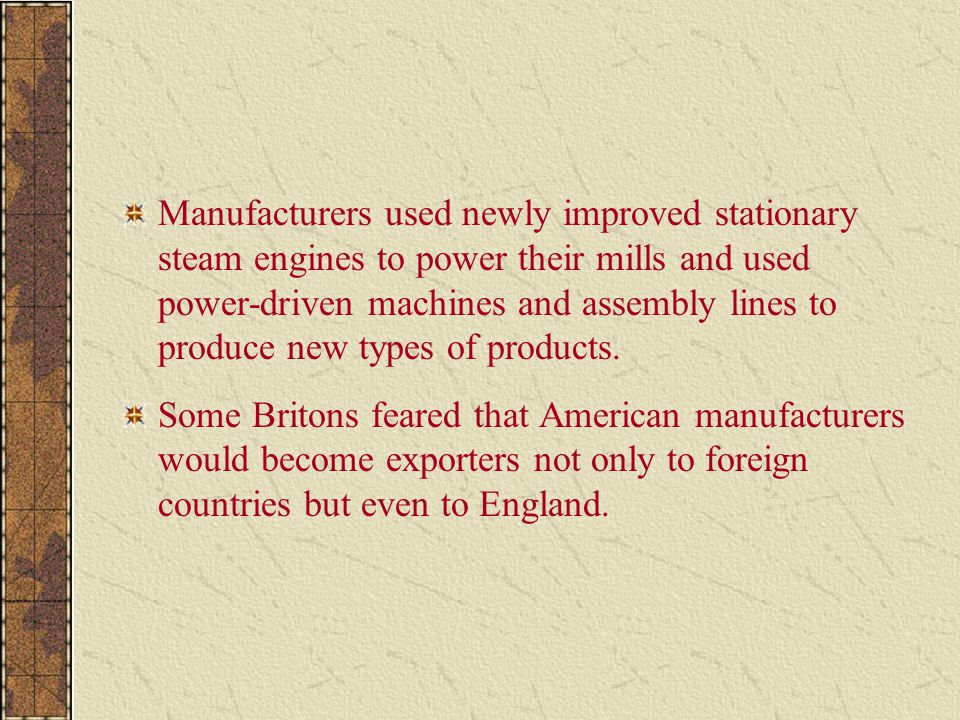 Manufacturers used newly improved stationary steam engines to power their mills and used power-driven machines and assembly lines to produce new types of products.