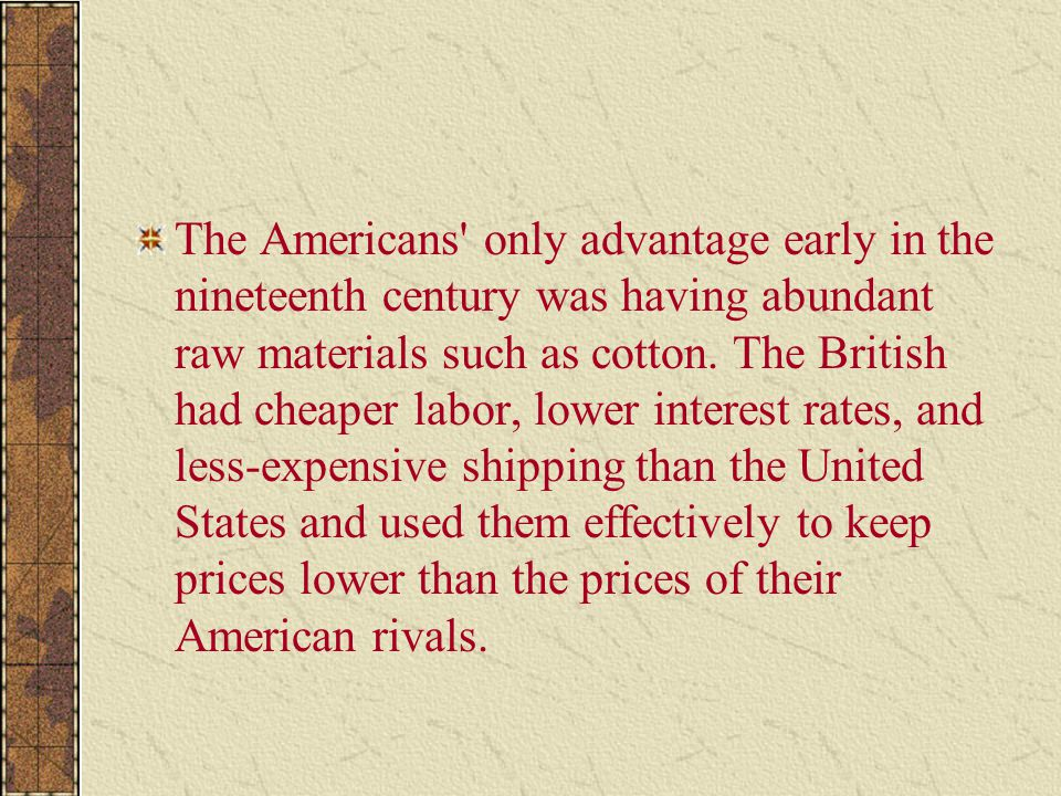 The Americans only advantage early in the nineteenth century was having abundant raw materials such as cotton.