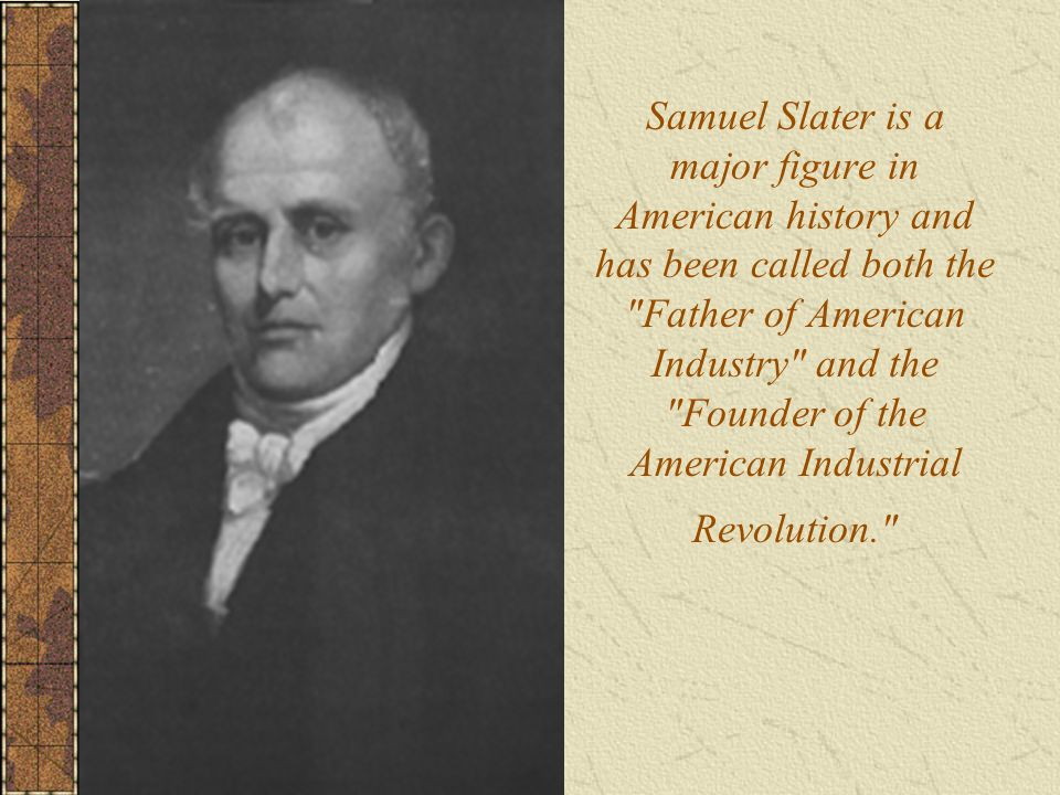 Samuel Slater is a major figure in American history and has been called both the Father of American Industry and the Founder of the American Industrial Revolution.