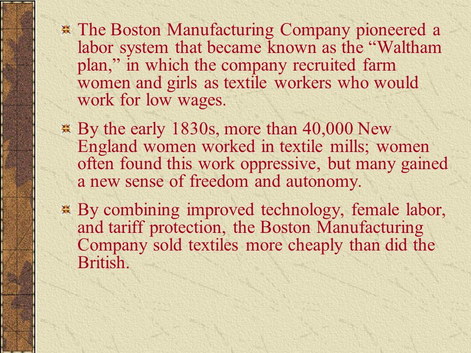 The Boston Manufacturing Company pioneered a labor system that became known as the Waltham plan, in which the company recruited farm women and girls as textile workers who would work for low wages.