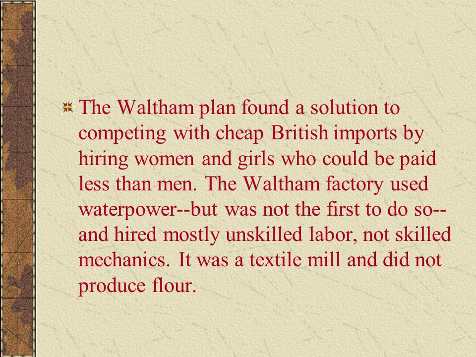 The Waltham plan found a solution to competing with cheap British imports by hiring women and girls who could be paid less than men.