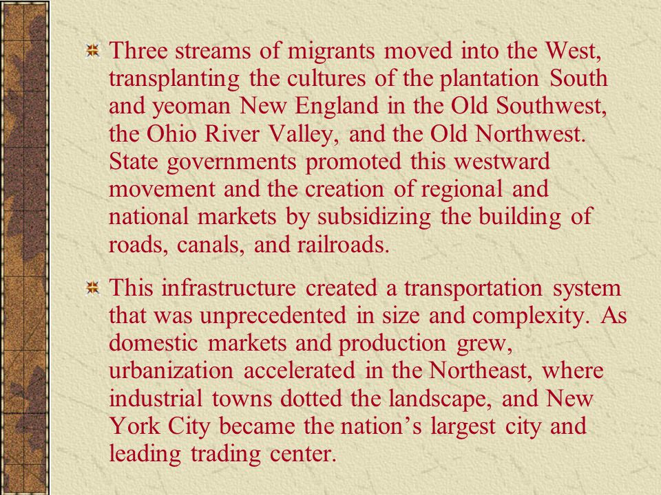 Three streams of migrants moved into the West, transplanting the cultures of the plantation South and yeoman New England in the Old Southwest, the Ohio River Valley, and the Old Northwest. State governments promoted this westward movement and the creation of regional and national markets by subsidizing the building of roads, canals, and railroads.
