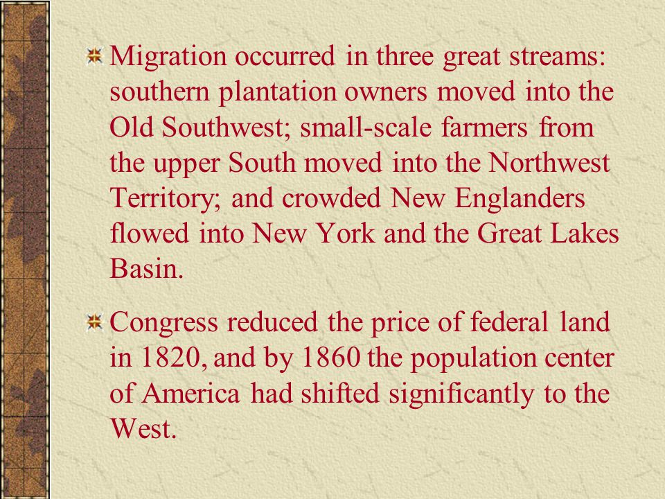Migration occurred in three great streams: southern plantation owners moved into the Old Southwest; small-scale farmers from the upper South moved into the Northwest Territory; and crowded New Englanders flowed into New York and the Great Lakes Basin.