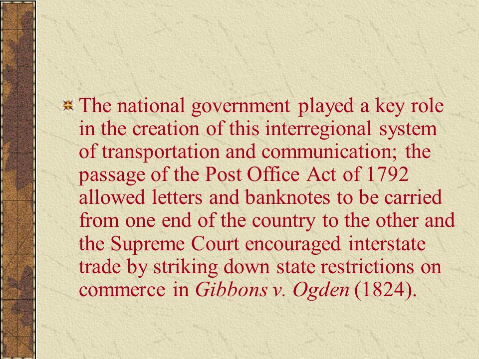 The national government played a key role in the creation of this interregional system of transportation and communication; the passage of the Post Office Act of 1792 allowed letters and banknotes to be carried from one end of the country to the other and the Supreme Court encouraged interstate trade by striking down state restrictions on commerce in Gibbons v.