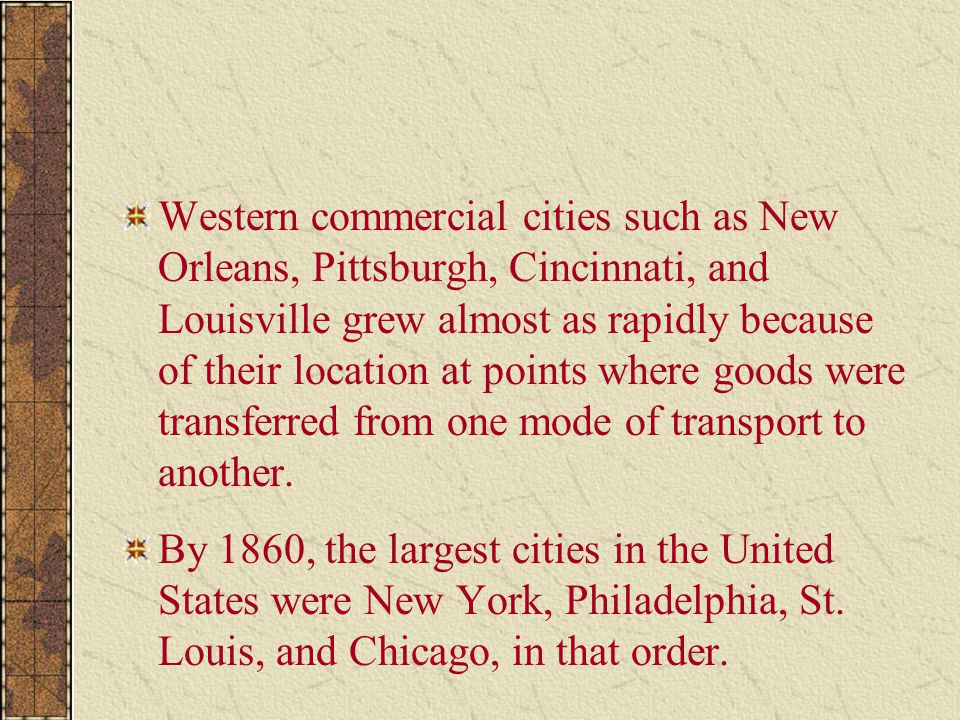 Western commercial cities such as New Orleans, Pittsburgh, Cincinnati, and Louisville grew almost as rapidly because of their location at points where goods were transferred from one mode of transport to another.