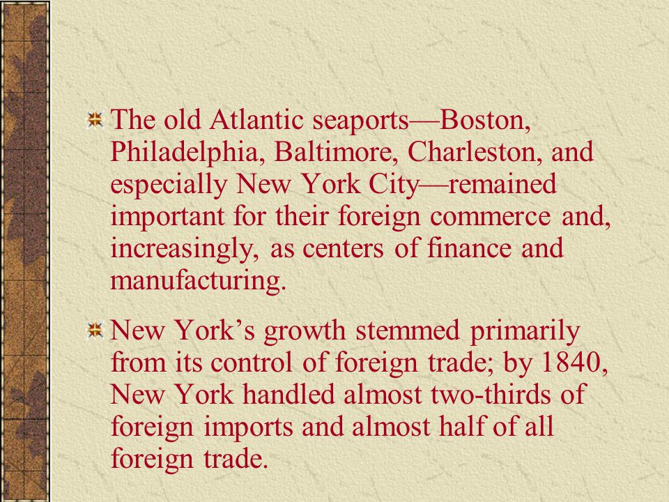 The old Atlantic seaports—Boston, Philadelphia, Baltimore, Charleston, and especially New York City—remained important for their foreign commerce and, increasingly, as centers of finance and manufacturing.