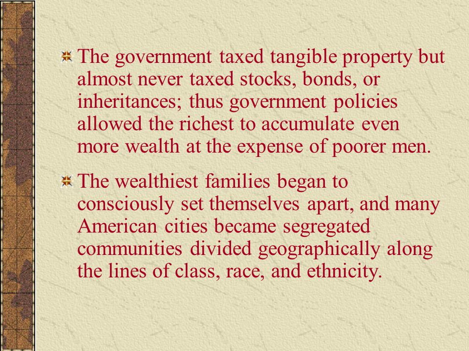 The government taxed tangible property but almost never taxed stocks, bonds, or inheritances; thus government policies allowed the richest to accumulate even more wealth at the expense of poorer men.