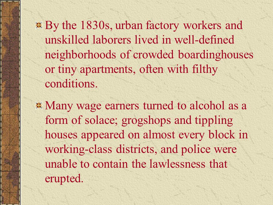 By the 1830s, urban factory workers and unskilled laborers lived in well-defined neighborhoods of crowded boardinghouses or tiny apartments, often with filthy conditions.
