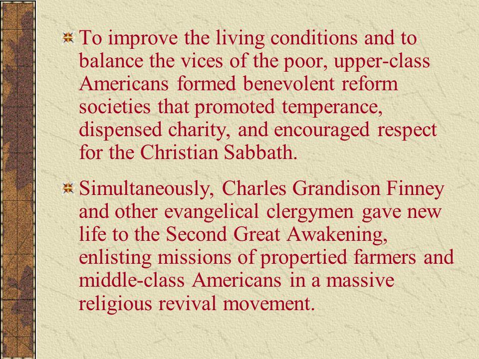 To improve the living conditions and to balance the vices of the poor, upper-class Americans formed benevolent reform societies that promoted temperance, dispensed charity, and encouraged respect for the Christian Sabbath.