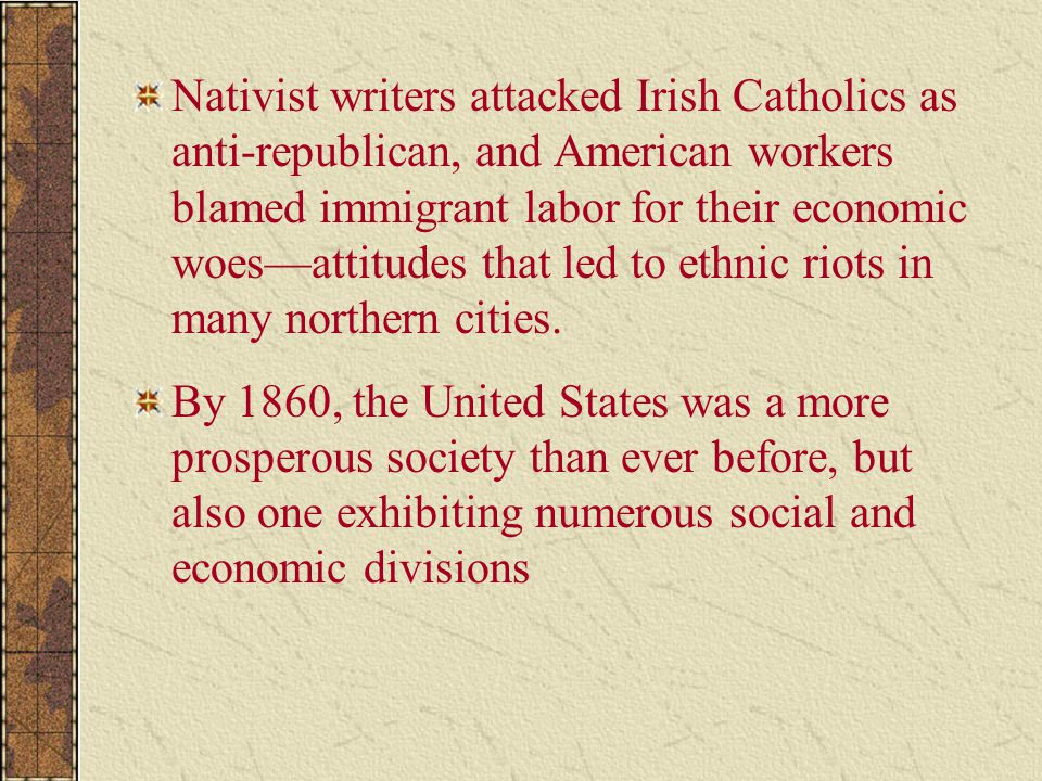 Nativist writers attacked Irish Catholics as anti-republican, and American workers blamed immigrant labor for their economic woes—attitudes that led to ethnic riots in many northern cities.