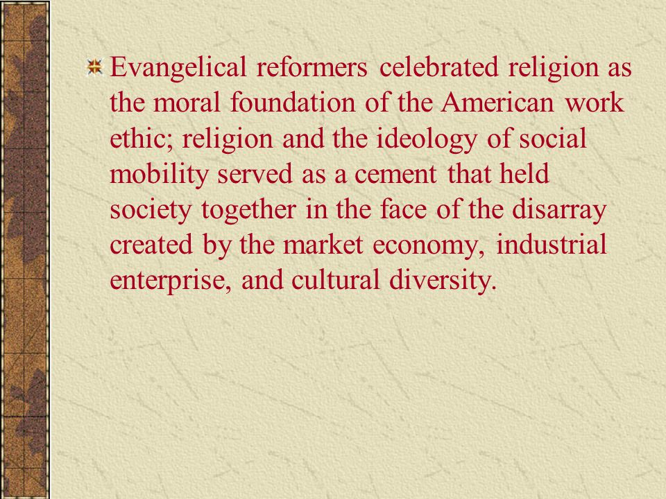 Evangelical reformers celebrated religion as the moral foundation of the American work ethic; religion and the ideology of social mobility served as a cement that held society together in the face of the disarray created by the market economy, industrial enterprise, and cultural diversity.