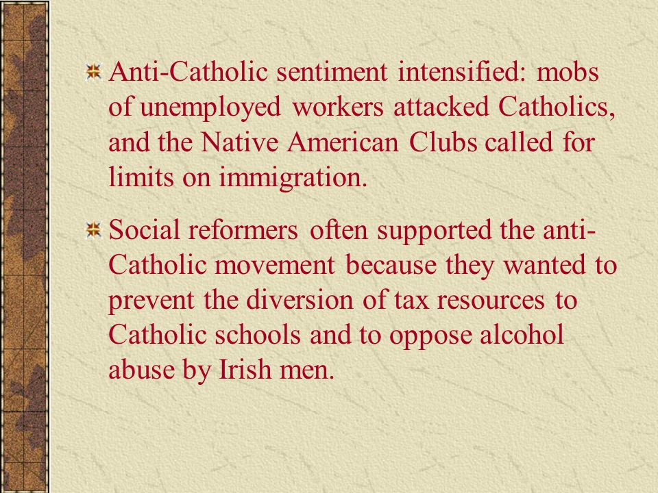 Anti-Catholic sentiment intensified: mobs of unemployed workers attacked Catholics, and the Native American Clubs called for limits on immigration.