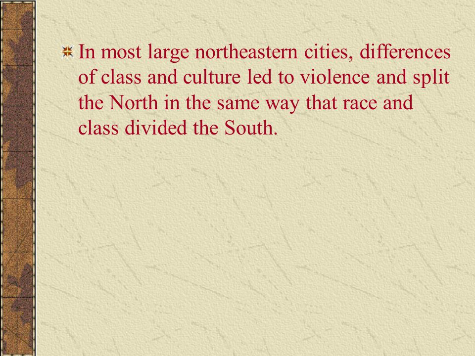 In most large northeastern cities, differences of class and culture led to violence and split the North in the same way that race and class divided the South.