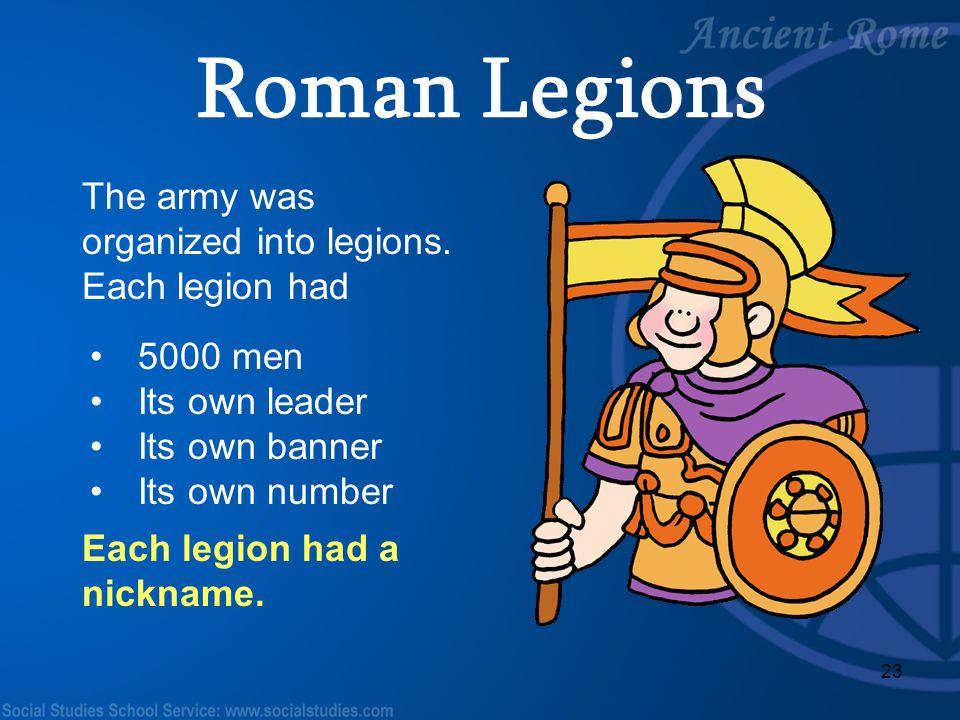 Roman Legions The army was organized into legions. Each legion had
