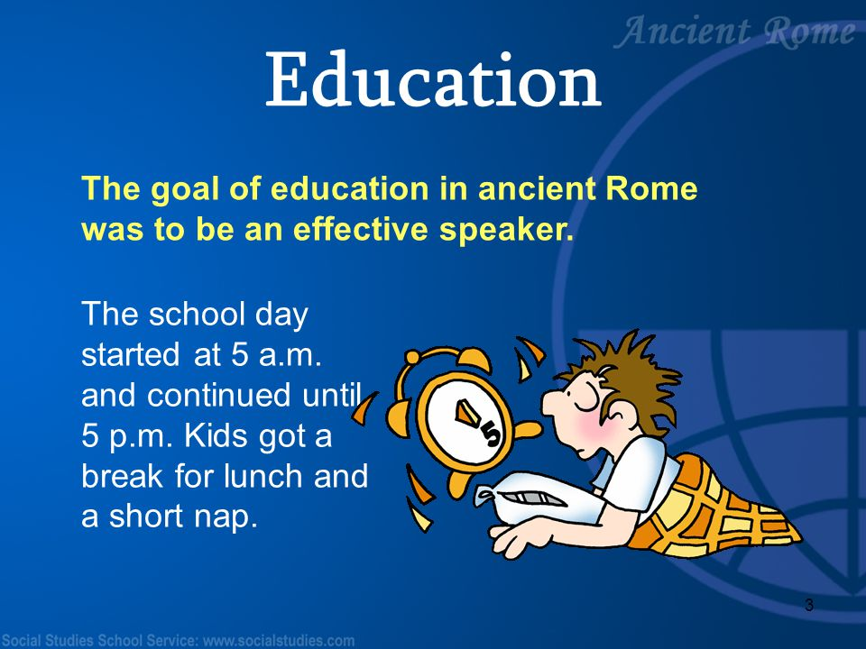 Education The goal of education in ancient Rome was to be an effective speaker.