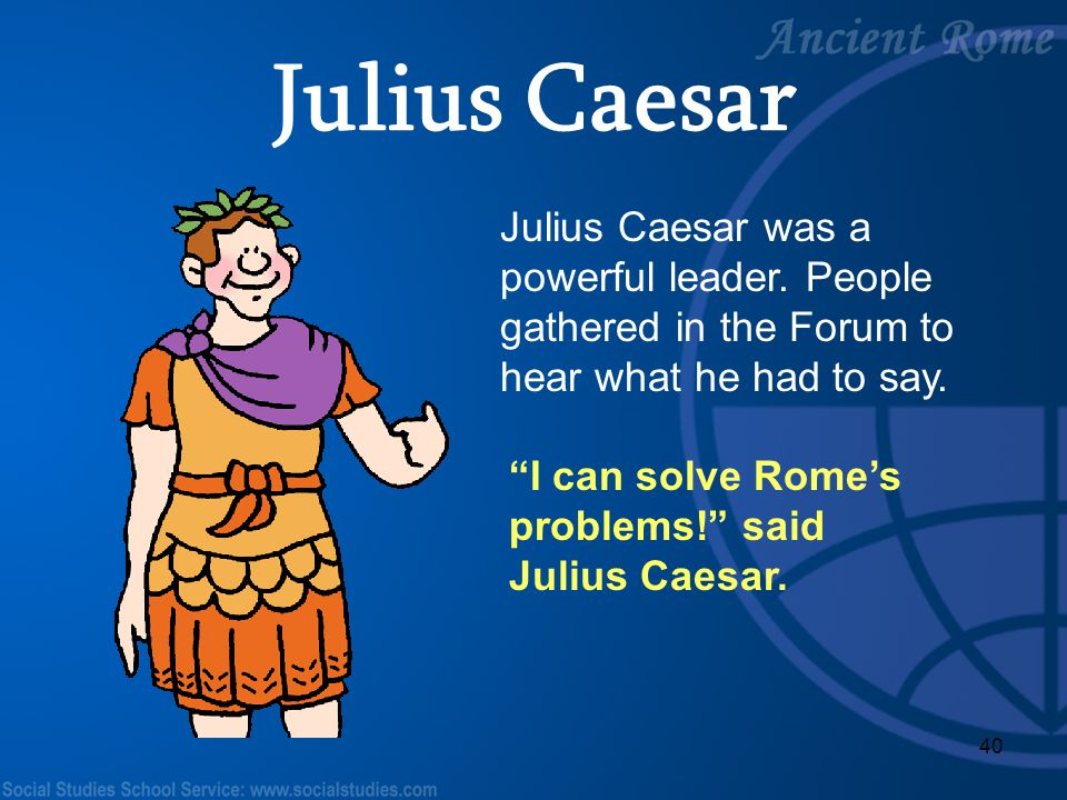 Julius Caesar Julius Caesar was a powerful leader. People gathered in the Forum to hear what he had to say.