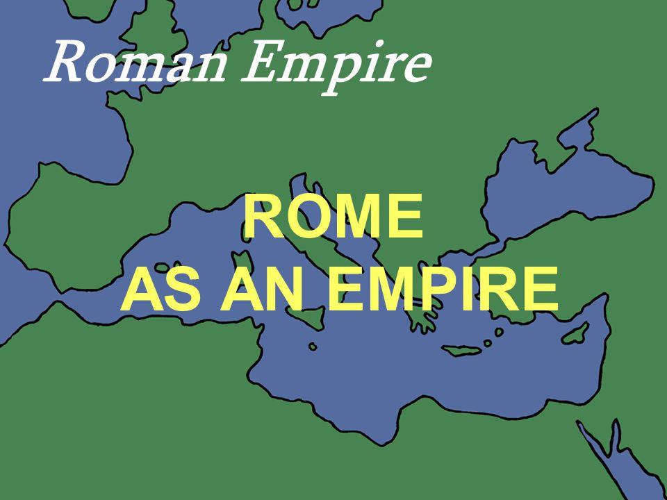 Roman Empire ROME AS AN EMPIRE