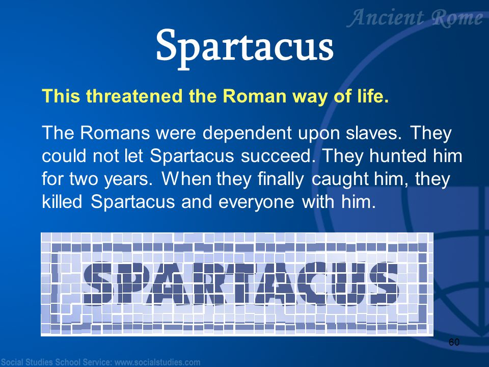 Spartacus This threatened the Roman way of life.