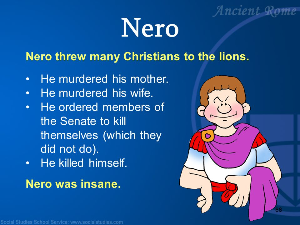 Nero Nero threw many Christians to the lions. He murdered his mother.
