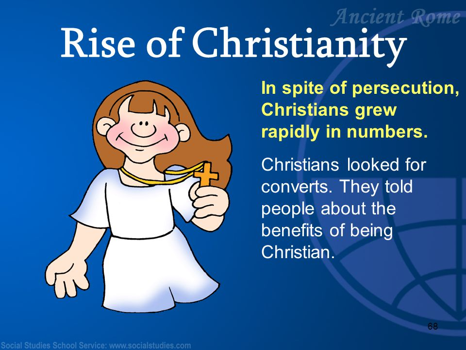 Rise of Christianity In spite of persecution, Christians grew rapidly in numbers.