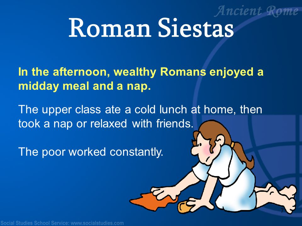 Roman Siestas In the afternoon, wealthy Romans enjoyed a midday meal and a nap.
