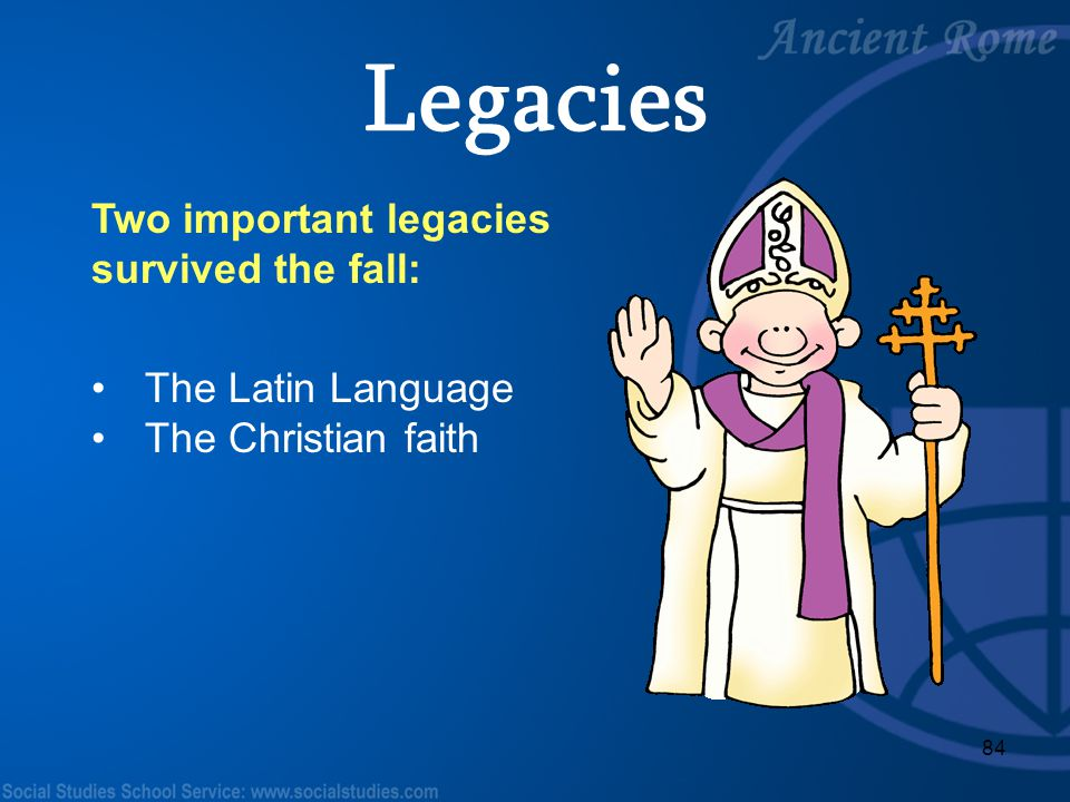 Legacies Two important legacies survived the fall: The Latin Language