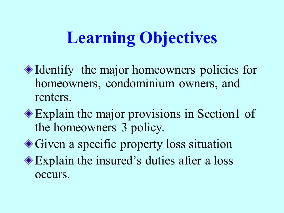 Learning Objectives Identify the major homeowners policies for homeowners, condominium owners, and renters.
