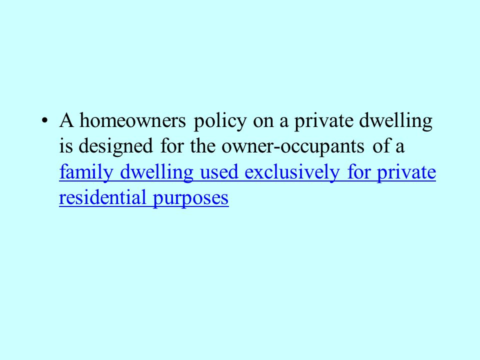 A homeowners policy on a private dwelling is designed for the owner-occupants of a family dwelling used exclusively for private residential purposes