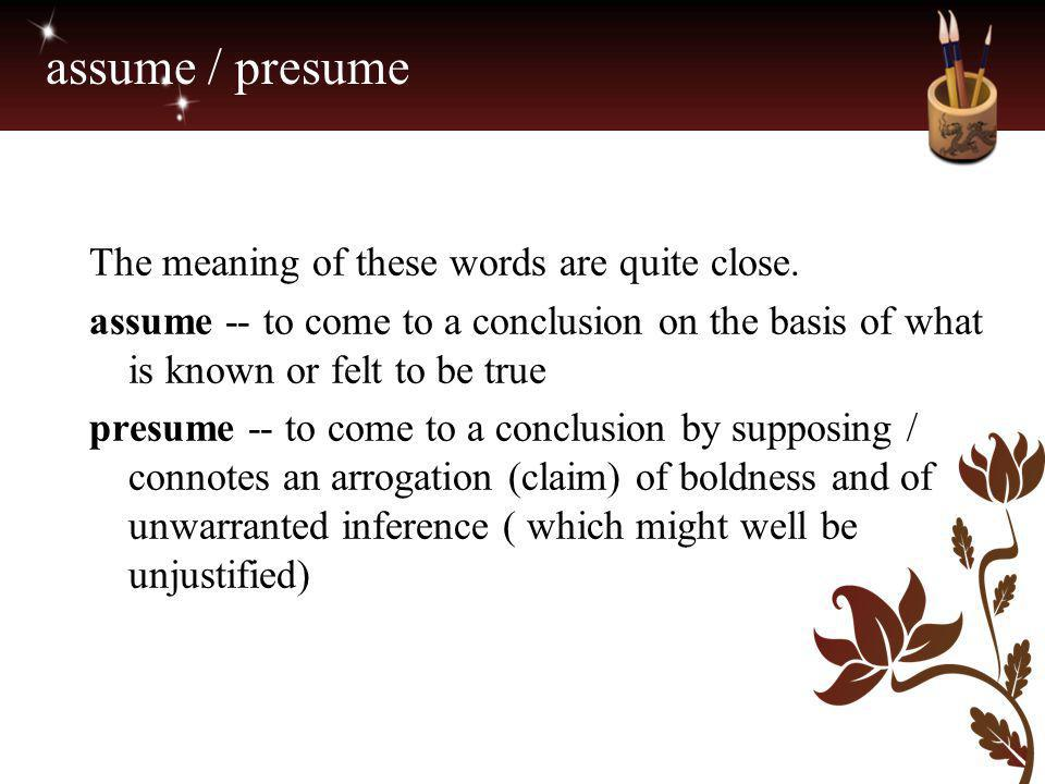 assume / presume The meaning of these words are quite close.