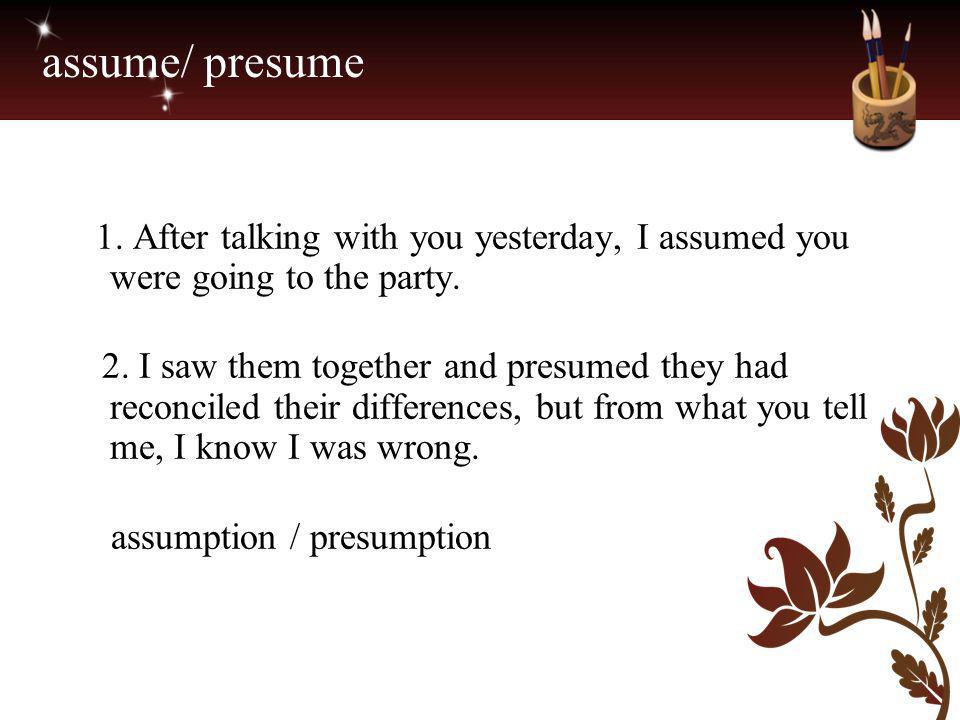 assume/ presume 1. After talking with you yesterday, I assumed you were going to the party.
