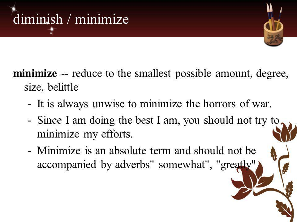 diminish / minimize minimize -- reduce to the smallest possible amount, degree, size, belittle. It is always unwise to minimize the horrors of war.