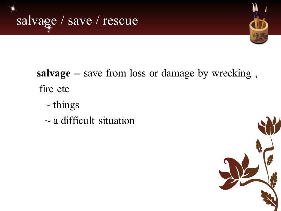salvage / save / rescue salvage -- save from loss or damage by wrecking , fire etc ~ things ~ a difficult situation.