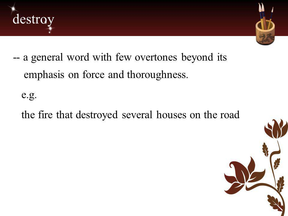 destroy -- a general word with few overtones beyond its emphasis on force and thoroughness.