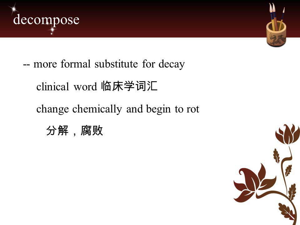 decompose -- more formal substitute for decay clinical word 临床学词汇 change chemically and begin to rot.