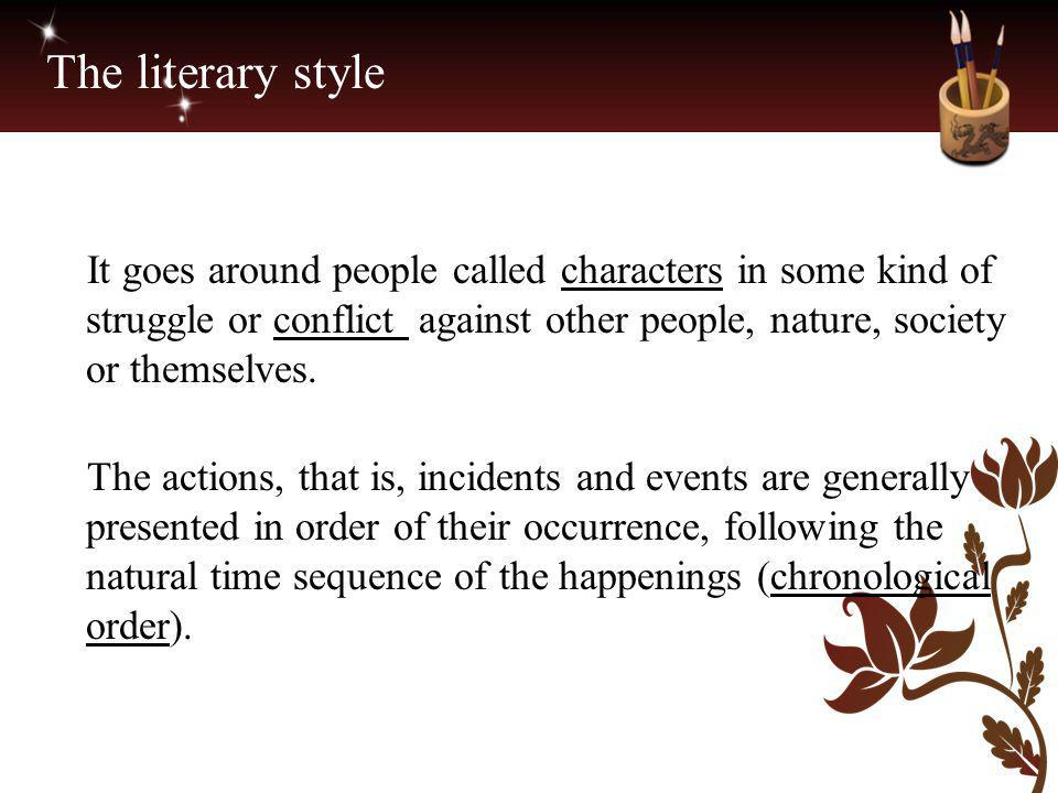 The literary style It goes around people called characters in some kind of struggle or conflict against other people, nature, society or themselves.