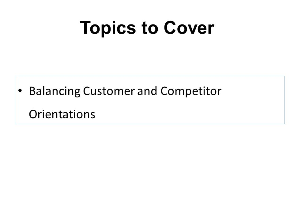 Topics to Cover Balancing Customer and Competitor Orientations