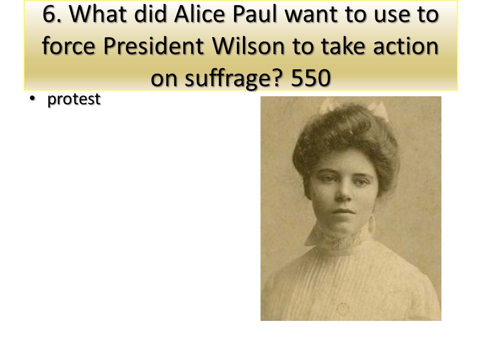 6. What did Alice Paul want to use to force President Wilson to take action on suffrage 550