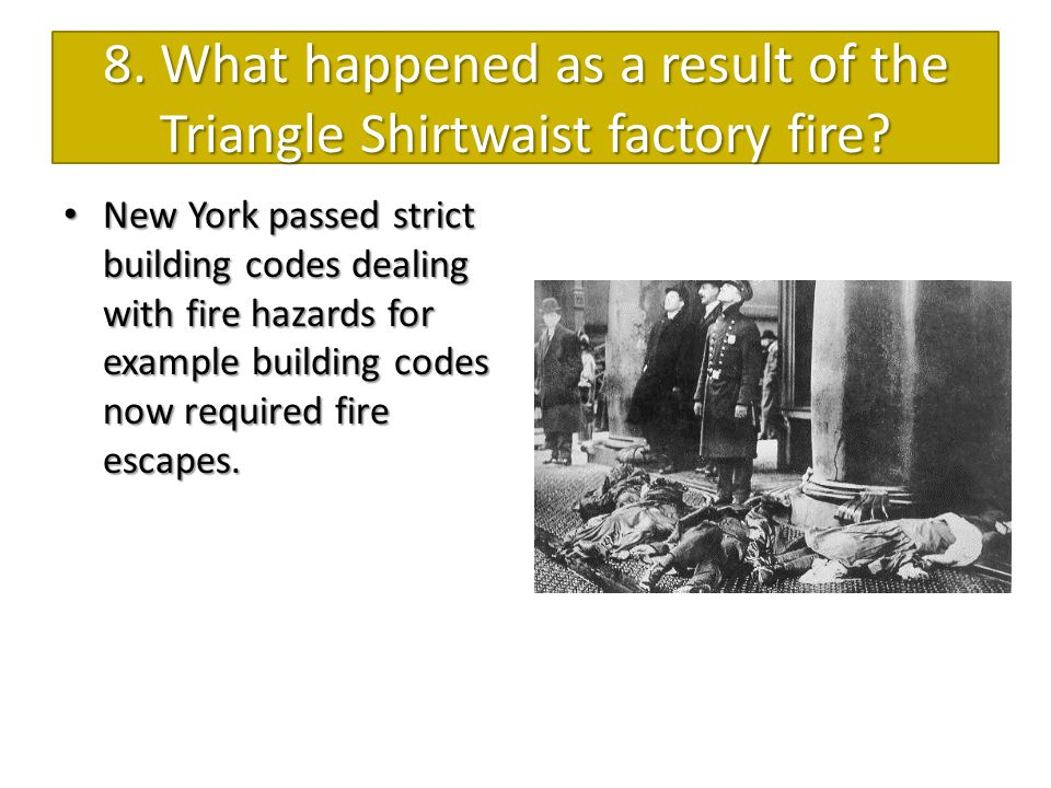 8. What happened as a result of the Triangle Shirtwaist factory fire