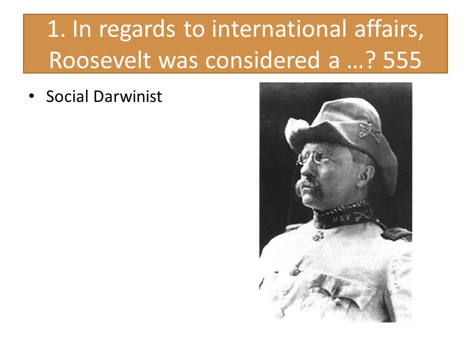 1. In regards to international affairs, Roosevelt was considered a …