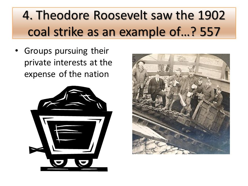 4. Theodore Roosevelt saw the 1902 coal strike as an example of… 557
