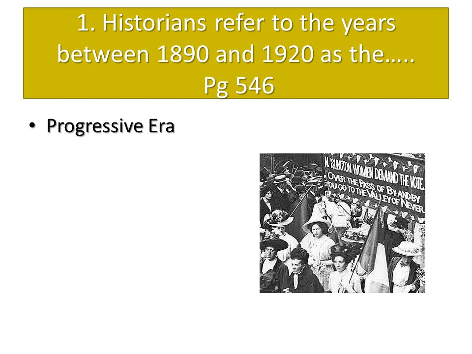 1. Historians refer to the years between 1890 and 1920 as the….. Pg 546